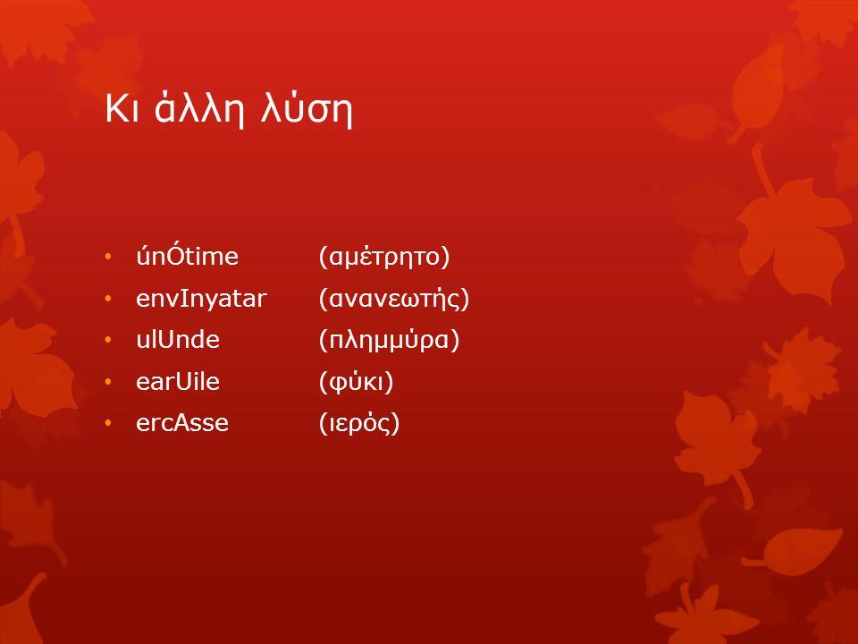 Κι άλλη λύση únÓtime (αμέτρητο) envΙnyatar (ανανεωτής) ulUnde (πλημμύρα) earUile (φύκι) ercAsse (ιερός)
