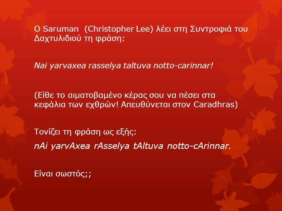 Ο Saruman (Christopher Lee) λέει στη Συντροφιά του Δαχτυλιδιού τη φράση: Nai yarvaxea rasselya taltuva notto-carinnar! (Είθε το αιματοβαμένο κέρας σου