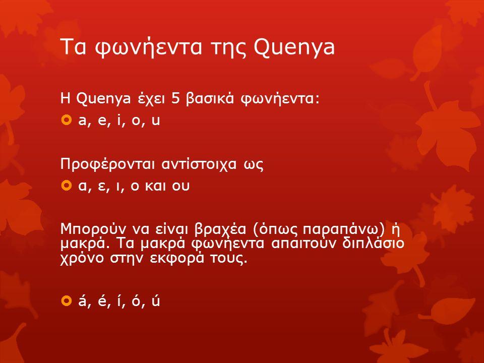 Τα φωνήεντα της Quenya Η Quenya έχει 5 βασικά φωνήεντα:  a, e, i, o, u Προφέρονται αντίστοιχα ως  α, ε, ι, ο και ου Μπορούν να είναι βραχέα (όπως πα