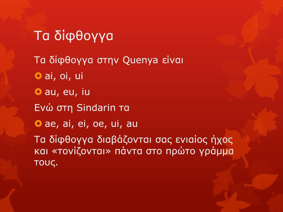 Παραδείγματα Aiwendil αϊουέντιλ (Ράνταγκαστ) Oiolosse οϊολόσσε (Τανίκουετιλ) soica σόικα (διψασμένος) poica πόικα (καθαρός) Ainu άινου (ξέρετε) ilaurea ιλάουρεα (καθημερινός) saila σάιλα (σοφός) caimaκάιμα (άρρωστος)