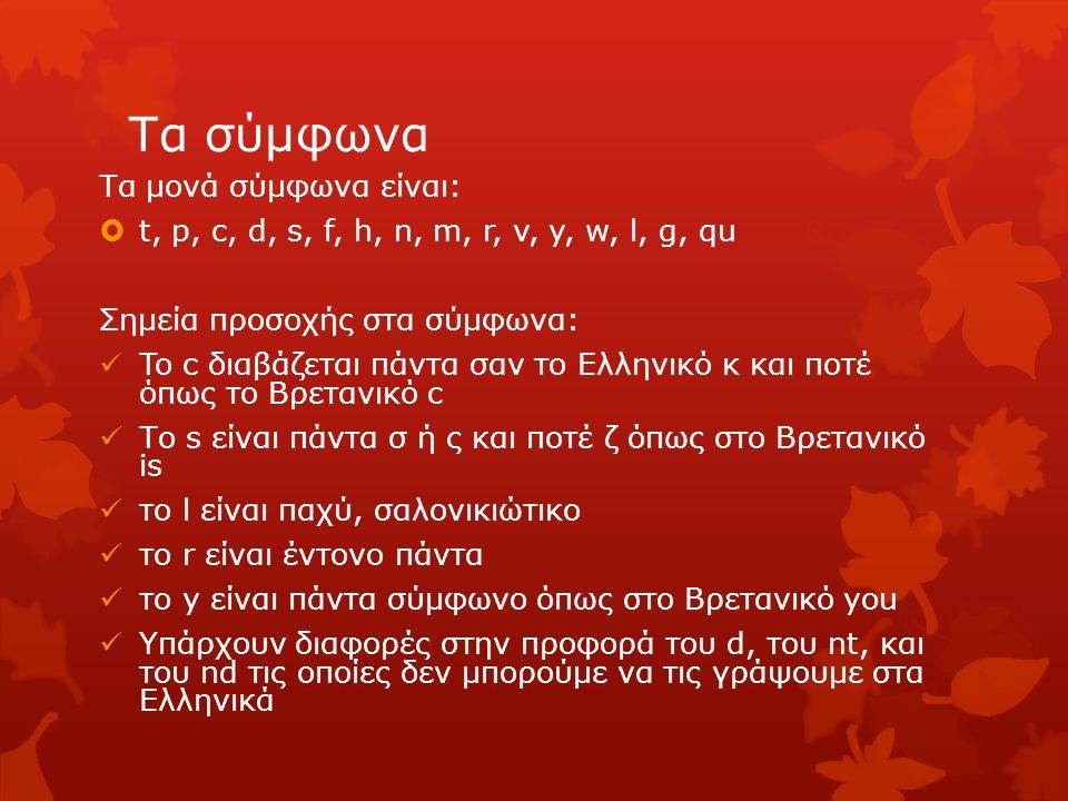 Τα σύμφωνα Τα μονά σύμφωνα είναι:  t, p, c, d, s, f, h, n, m, r, v, y, w, l, g, qu Σημεία προσοχής στα σύμφωνα: To c διαβάζεται πάντα σαν το Ελληνικό
