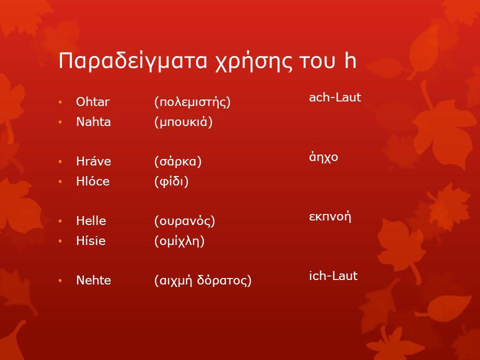 Παραδείγματα χρήσης του h Ohtar (πολεμιστής) Nahta (μπουκιά) Hráve (σάρκα) Hlóce (φίδι) Helle (ουρανός) Hísie(ομίχλη) Nehte (αιχμή δόρατος) ach-Laut ά
