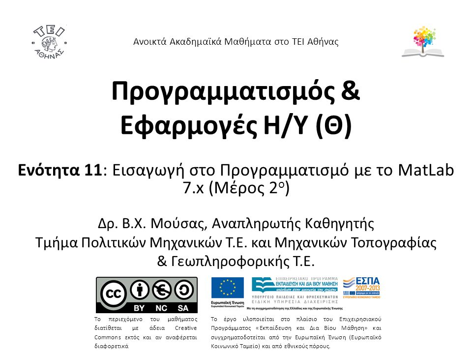 Προγραμματισμός & Εφαρμογές Η/Υ (Θ) Ενότητα 11: Εισαγωγή στο Προγραμματισμό με το MatLab 7.x (Μέρος 2 ο ) Δρ. Β.Χ. Μούσας, Αναπληρωτής Καθηγητής Τμήμα