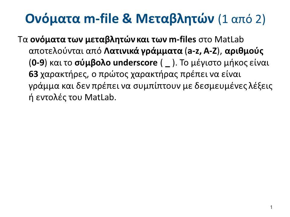 Ονόματα m-file & Μεταβλητών (1 από 2) Τα ονόματα των μεταβλητών και των m-files στο MatLab αποτελούνται από Λατινικά γράμματα (a-z, A-Z), αριθμούς (0-9) και το σύμβολο underscore ( _ ).