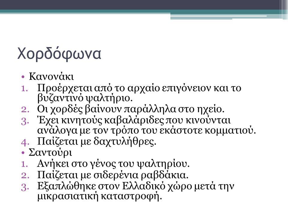 Χορδόφωνα Κανονάκι 1.Προέρχεται από το αρχαίο επιγόνειον και το βυζαντινό ψαλτήριο. 2.Οι χορδές βαίνουν παράλληλα στο ηχείο. 3.Έχει κινητούς καβαλάριδ