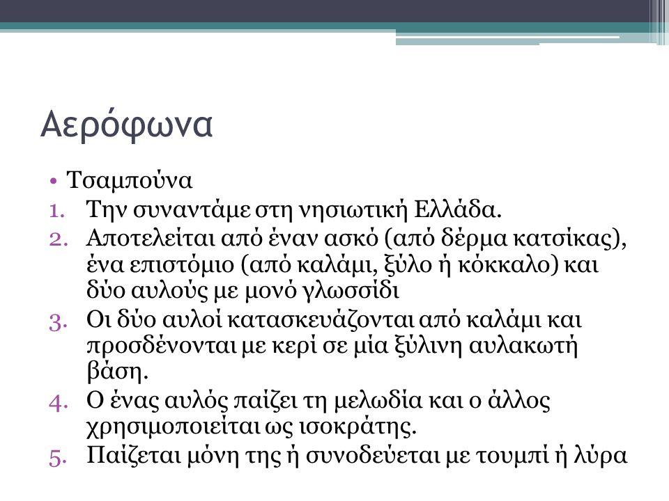 Αερόφωνα Τσαμπούνα 1.Την συναντάμε στη νησιωτική Ελλάδα. 2.Αποτελείται από έναν ασκό (από δέρμα κατσίκας), ένα επιστόμιο (από καλάμι, ξύλο ή κόκκαλο)