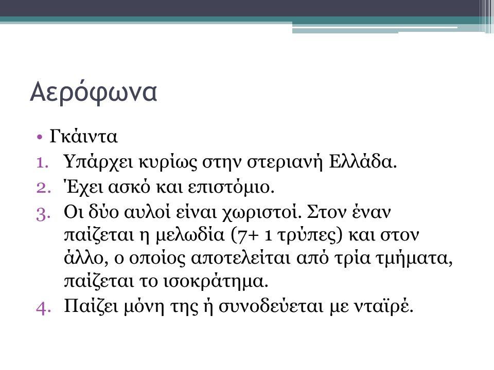 Αερόφωνα Γκάιντα 1.Υπάρχει κυρίως στην στεριανή Ελλάδα. 2.Έχει ασκό και επιστόμιο. 3.Οι δύο αυλοί είναι χωριστοί. Στον έναν παίζεται η μελωδία (7+ 1 τ