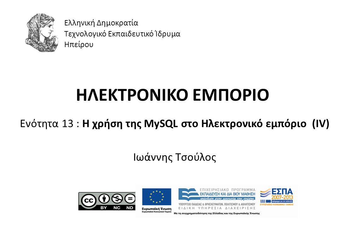 ΗΛΕΚΤΡΟΝΙΚΟ ΕΜΠΟΡΙΟ Ενότητα 13 : Η χρήση της MySQL στο Ηλεκτρονικό εμπόριο (IV) Ιωάννης Τσούλος Ελληνική Δημοκρατία Τεχνολογικό Εκπαιδευτικό Ίδρυμα Ηπ