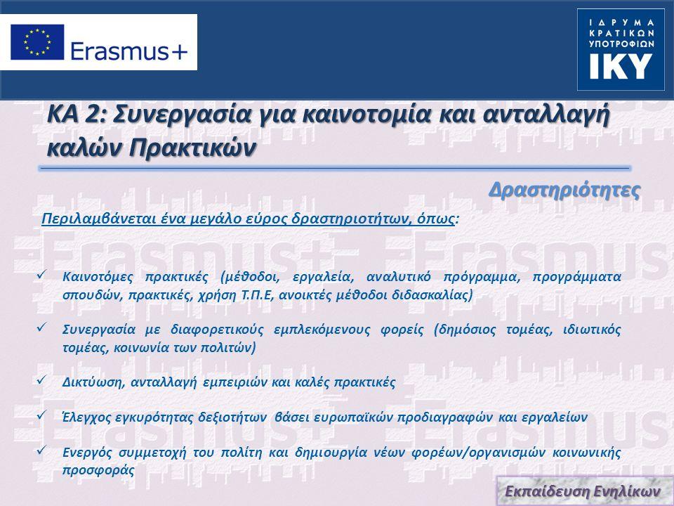 ΚΑ 2: Συνεργασία για καινοτομία και ανταλλαγή καλών Πρακτικών Δραστηριότητες Δραστηριότητες Καινοτόμες πρακτικές (μέθοδοι, εργαλεία, αναλυτικό πρόγραμμα, προγράμματα σπουδών, πρακτικές, χρήση Τ.Π.Ε, ανοικτές μέθοδοι διδασκαλίας) Συνεργασία με διαφορετικούς εμπλεκόμενους φορείς (δημόσιος τομέας, ιδιωτικός τομέας, κοινωνία των πολιτών) Δικτύωση, ανταλλαγή εμπειριών και καλές πρακτικές Έλεγχος εγκυρότητας δεξιοτήτων βάσει ευρωπαϊκών προδιαγραφών και εργαλείων Ενεργός συμμετοχή του πολίτη και δημιουργία νέων φορέων/οργανισμών κοινωνικής προσφοράς Εκπαίδευση Ενηλίκων Περιλαμβάνεται ένα μεγάλο εύρος δραστηριοτήτων, όπως: