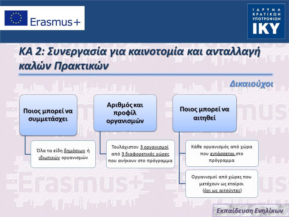 ΚΑ 2: Συνεργασία για καινοτομία και ανταλλαγή καλών Πρακτικών Δικαιούχοι Ποιος μπορεί να συμμετάσχει Όλα τα είδη δημόσιων ή ιδιωτικών οργανισμών Αριθμός και προφίλ οργανισμών Τουλάχιστον 3 οργανισμοί από 3 διαφορετικές χώρες που ανήκουν στο πρόγραμμα Ποιος μπορεί να αιτηθεί Κάθε οργανισμός από χώρα που εντάσσεται στο πρόγραμμα Οργανισμοί από χώρες που μετέχουν ως εταίροι (όχι ως αιτούντες) Εκπαίδευση Ενηλίκων