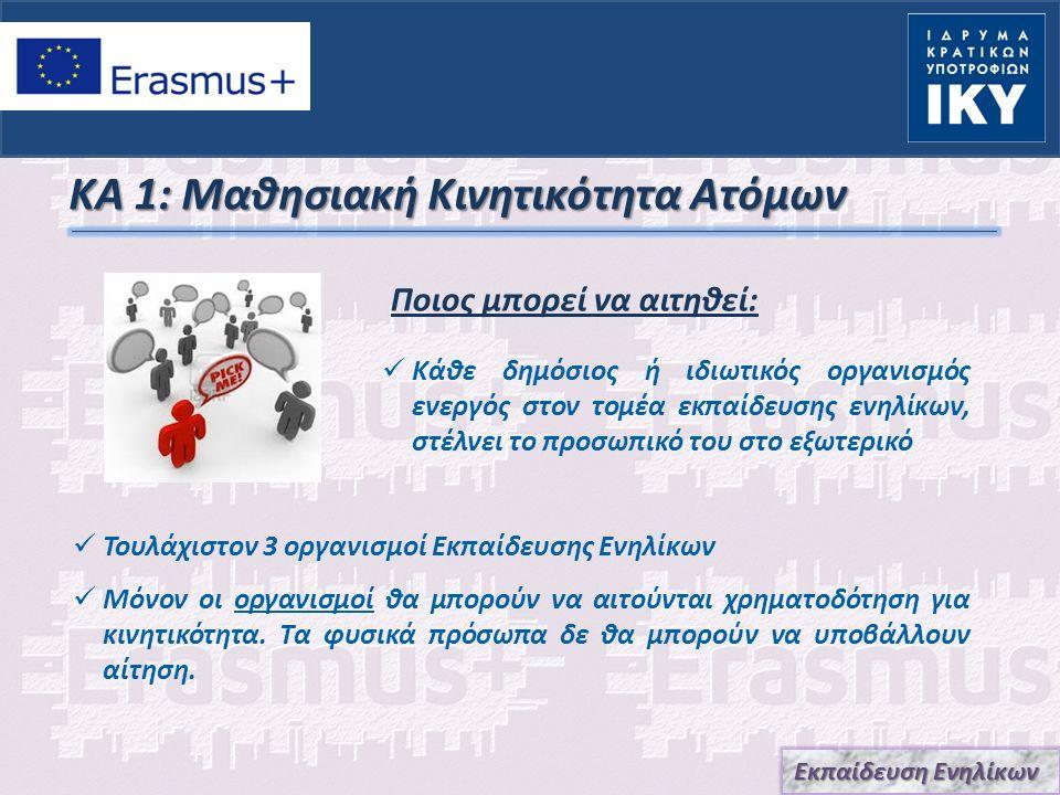 ΚΑ 1: Μαθησιακή Κινητικότητα Ατόμων Ποιος μπορεί να αιτηθεί: Εκπαίδευση Ενηλίκων Κάθε δημόσιος ή ιδιωτικός οργανισμός ενεργός στον τομέα εκπαίδευσης ενηλίκων, στέλνει το προσωπικό του στο εξωτερικό Τουλάχιστον 3 οργανισμοί Εκπαίδευσης Ενηλίκων Μόνον οι οργανισμοί θα μπορούν να αιτούνται χρηματοδότηση για κινητικότητα.