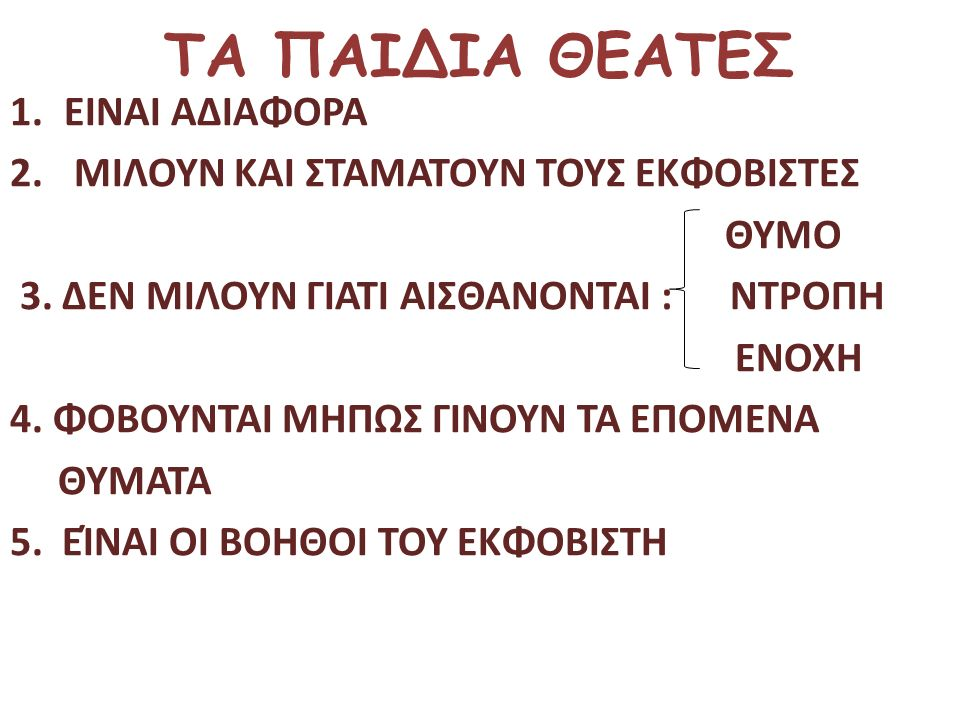 ΤΑ ΠΑΙΔΙΑ ΘΕΑΤΕΣ 1.ΕΙΝΑΙ ΑΔΙΑΦΟΡΑ 2. ΜΙΛΟΥΝ ΚΑΙ ΣΤΑΜΑΤΟΥΝ ΤΟΥΣ ΕΚΦΟΒΙΣΤΕΣ ΘΥΜΟ 3. ΔΕΝ ΜΙΛΟΥΝ ΓΙΑΤΙ ΑΙΣΘΑΝΟΝΤΑΙ : ΝΤΡΟΠΗ ΕΝΟΧΗ 4. ΦΟΒΟΥΝΤΑΙ ΜΗΠΩΣ ΓΙΝΟΥ