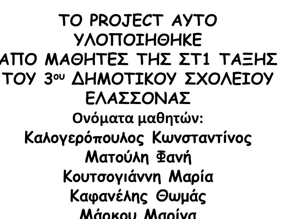 ΤΟ PROJECT ΑΥΤΟ ΥΛΟΠΟΙΗΘΗΚΕ ΑΠΟ ΜΑΘΗΤΕΣ ΤΗΣ ΣΤ1 ΤΑΞΗΣ ΤΟΥ 3 ου ΔΗΜΟΤΙΚΟΥ ΣΧΟΛΕΙΟΥ ΕΛΑΣΣΟΝΑΣ Ονόματα μαθητών: Καλογερόπουλος Κωνσταντίνος Ματούλη Φανή Κουτσογιάννη Μαρία Καφανέλης Θωμάς Μάρκου Μαρίνα