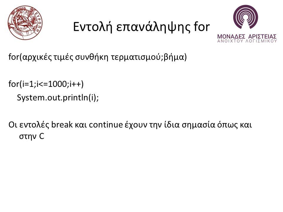 Εντολή επανάληψης for for(αρχικές τιμές συνθήκη τερματισμού;βήμα) for(i=1;i<=1000;i++) System.out.println(i); Οι εντολές break και continue έχουν την ίδια σημασία όπως και στην C
