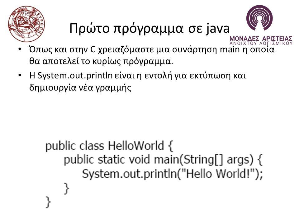 Πρώτο πρόγραμμα σε java Όπως και στην C χρειαζόμαστε μια συνάρτηση main η οποία θα αποτελεί το κυρίως πρόγραμμα.