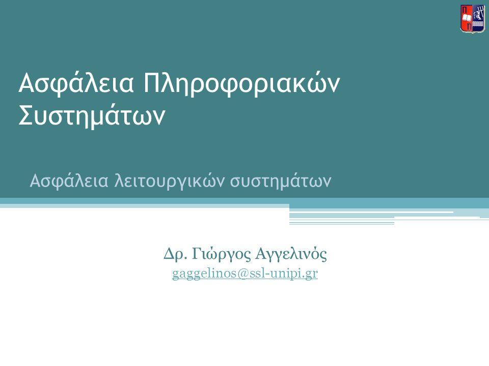 Ασφάλεια Πληροφοριακών Συστημάτων Δρ. Γιώργος Αγγελινός gaggelinos@ssl-unipi.gr Ασφάλεια λειτουργικών συστημάτων