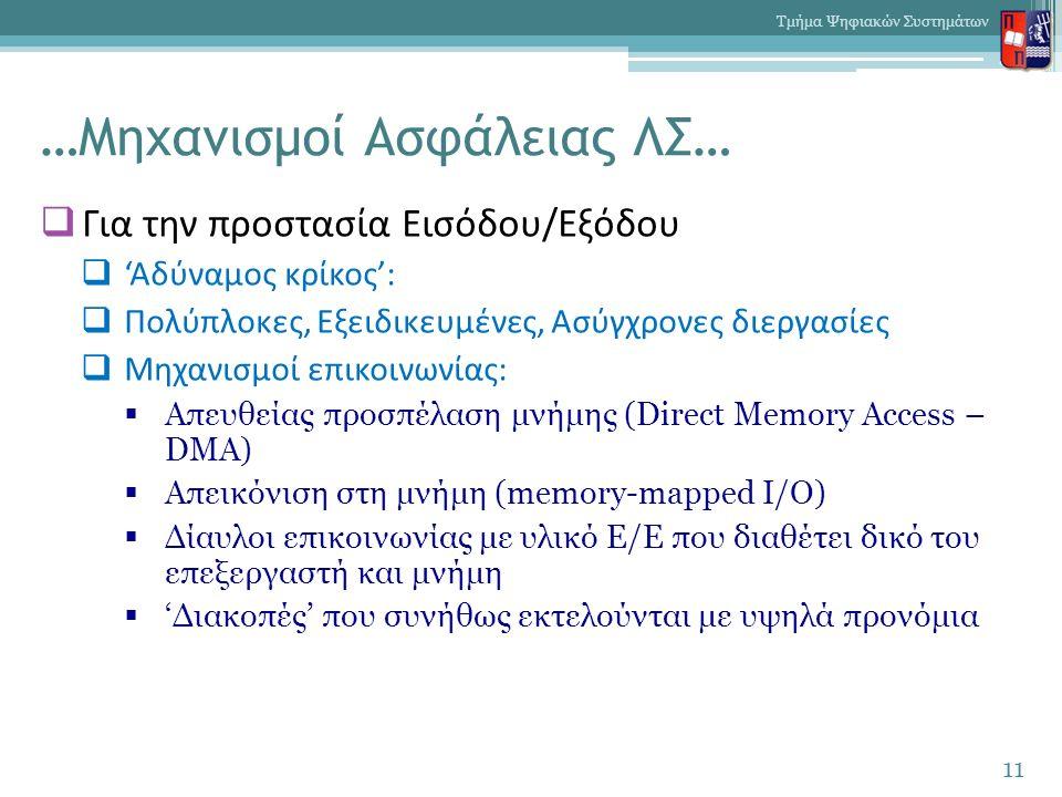 …Μηχανισμοί Ασφάλειας ΛΣ…  Για την προστασία Εισόδου/Εξόδου  'Αδύναμος κρίκος':  Πολύπλοκες, Εξειδικευμένες, Ασύγχρονες διεργασίες  Μηχανισμοί επικοινωνίας:  Απευθείας προσπέλαση μνήμης (Direct Memory Access – DMA)  Απεικόνιση στη μνήμη (memory-mapped I/O)  Δίαυλοι επικοινωνίας με υλικό Ε/Ε που διαθέτει δικό του επεξεργαστή και μνήμη  'Διακοπές' που συνήθως εκτελούνται με υψηλά προνόμια 11 Τμήμα Ψηφιακών Συστημάτων