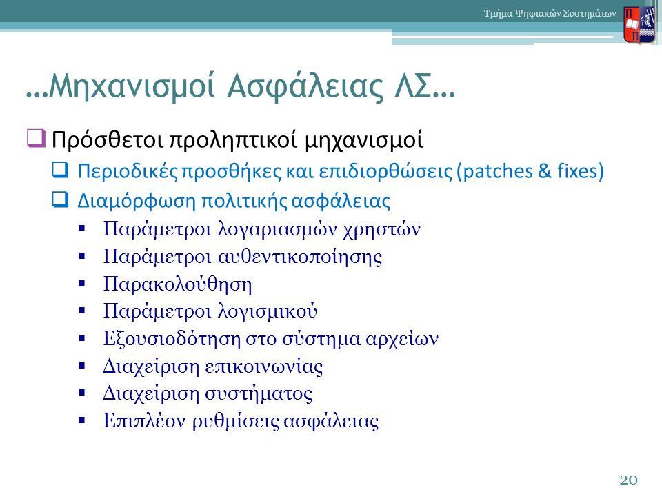 …Μηχανισμοί Ασφάλειας ΛΣ…  Πρόσθετοι προληπτικοί μηχανισμοί  Περιοδικές προσθήκες και επιδιορθώσεις (patches & fixes)  Διαμόρφωση πολιτικής ασφάλειας  Παράμετροι λογαριασμών χρηστών  Παράμετροι αυθεντικοποίησης  Παρακολούθηση  Παράμετροι λογισμικού  Εξουσιοδότηση στο σύστημα αρχείων  Διαχείριση επικοινωνίας  Διαχείριση συστήματος  Επιπλέον ρυθμίσεις ασφάλειας 20 Τμήμα Ψηφιακών Συστημάτων