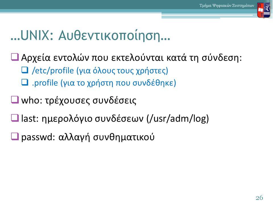 …UNIX: Αυθεντικοποίηση…  Αρχεία εντολών που εκτελούνται κατά τη σύνδεση:  /etc/profile (για όλους τους χρήστες) .profile (για το χρήστη που συνδέθηκε)  who: τρέχουσες συνδέσεις  last: ημερολόγιο συνδέσεων (/usr/adm/log)  passwd: αλλαγή συνθηματικού 26 Τμήμα Ψηφιακών Συστημάτων