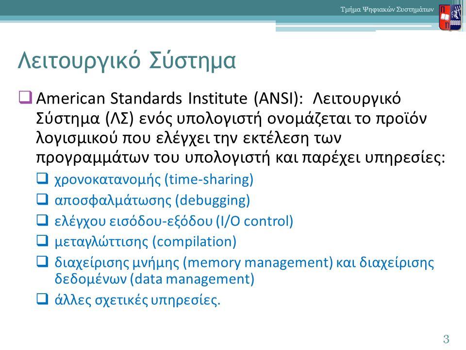 Λειτουργικό Σύστημα  American Standards Institute (ANSI): Λειτουργικό Σύστημα (ΛΣ) ενός υπολογιστή ονομάζεται το προϊόν λογισμικού που ελέγχει την εκτέλεση των προγραμμάτων του υπολογιστή και παρέχει υπηρεσίες:  χρονοκατανομής (time-sharing)  αποσφαλμάτωσης (debugging)  ελέγχου εισόδου-εξόδου (I/O control)  μεταγλώττισης (compilation)  διαχείρισης μνήμης (memory management) και διαχείρισης δεδομένων (data management)  άλλες σχετικές υπηρεσίες.