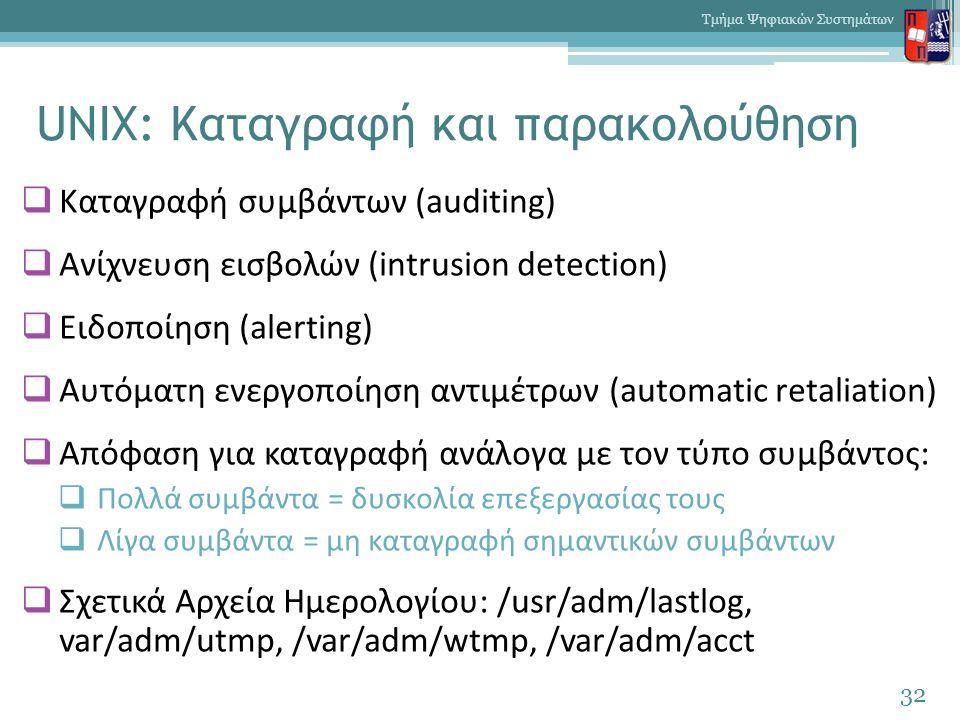 UNIX: Καταγραφή και παρακολούθηση  Καταγραφή συμβάντων (auditing)  Ανίχνευση εισβολών (intrusion detection)  Ειδοποίηση (alerting)  Αυτόματη ενεργοποίηση αντιμέτρων (automatic retaliation)  Απόφαση για καταγραφή ανάλογα με τον τύπο συμβάντος:  Πολλά συμβάντα = δυσκολία επεξεργασίας τους  Λίγα συμβάντα = μη καταγραφή σημαντικών συμβάντων  Σχετικά Αρχεία Ημερολογίου: /usr/adm/lastlog, var/adm/utmp, /var/adm/wtmp, /var/adm/acct 32 Τμήμα Ψηφιακών Συστημάτων