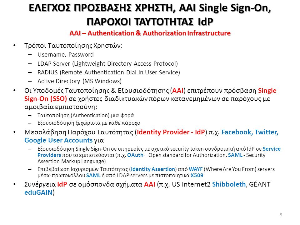 Τρόποι Ταυτοποίησης Χρηστών: – Username, Password – LDAP Server (Lightweight Directory Access Protocol) – RADIUS (Remote Authentication Dial-In User Service) – Active Directory (MS Windows) Οι Υποδομές Ταυτοποίησης & Εξουσιοδότησης (ΑΑΙ) επιτρέπουν πρόσβαση Single Sign-On (SSO) σε χρήστες διαδικτυακών πόρων κατανεμημένων σε παρόχους με αμοιβαία εμπιστοσύνη: – Ταυτοποίηση (Authentication) μια φορά – Εξουσιοδότηση ξεχωριστά με κάθε πάροχο Μεσολάβηση Παρόχου Tαυτότητας (Identity Provider - IdP) π.χ.