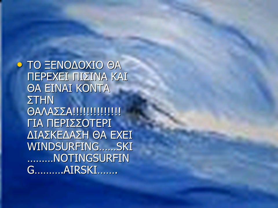 ΤΟ ΞΕΝΟΔΟΧΙΟ ΘΑ ΠΕΡΕΧΕΙ ΠΙΣΙΝΑ ΚΑΙ ΘΑ ΕΙΝΑΙ ΚΟΝΤΑ ΣΤΗΝ ΘΑΛΑΣΣΑ!!!!!!!!!!!!!! ΓΙΑ ΠΕΡΙΣΣΟΤΕΡΙ ΔΙΑΣΚΕΔΑΣΗ ΘΑ ΕΧΕΙ WINDSURFING……SKI ………NOTINGSURFIN G……….