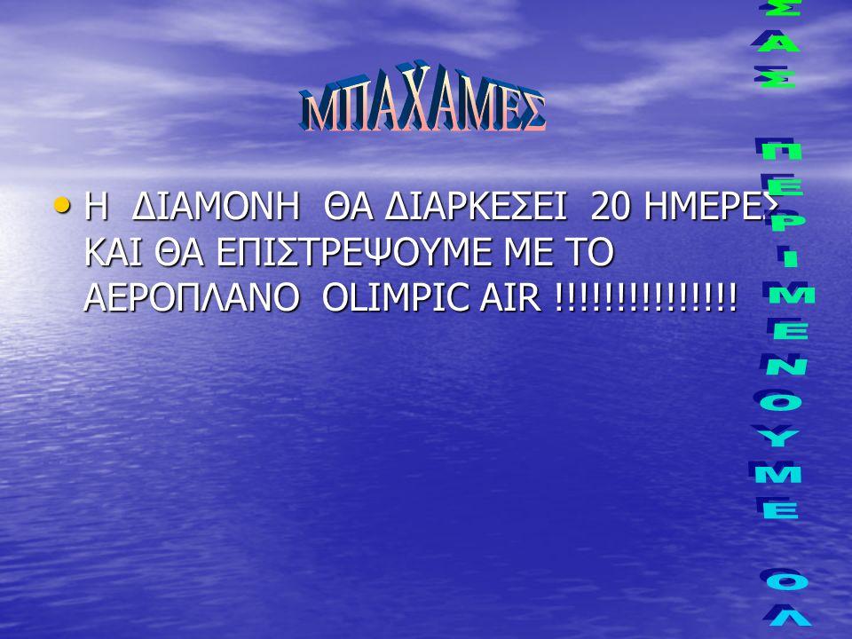 Η ΔΙΑΜΟΝΗ ΘΑ ΔΙΑΡΚΕΣΕΙ 20 ΗΜΕΡΕΣ ΚΑΙ ΘΑ ΕΠΙΣΤΡΕΨΟΥΜΕ ΜΕ ΤΟ ΑΕΡΟΠΛΑΝΟ OLIMPIC AIR !!!!!!!!!!!!!!.