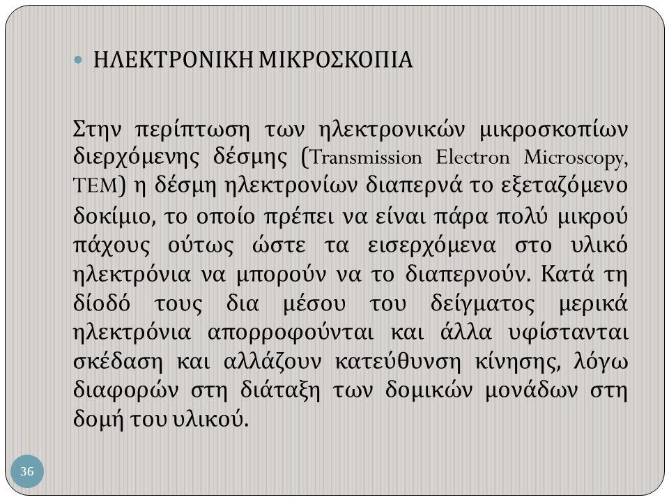 ΗΛΕΚΤΡΟΝΙΚΗ ΜΙΚΡΟΣΚΟΠΙΑ Στην περίπτωση των ηλεκτρονικών μικροσκοπίων διερχόμενης δέσμης (Transmission Electron Microscopy, TEM) η δέσμη ηλεκτρονίων διαπερνά το εξεταζόμενο δοκίμιο, το οποίο πρέπει να είναι πάρα πολύ μικρού πάχους ούτως ώστε τα εισερχόμενα στο υλικό ηλεκτρόνια να μπορούν να το διαπερνούν.
