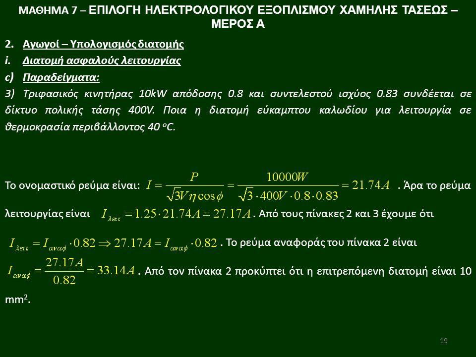 19 ΜΑΘΗΜΑ 7 – ΕΠΙΛΟΓΗ ΗΛΕΚΤΡΟΛΟΓΙΚΟΥ ΕΞΟΠΛΙΣΜΟΥ ΧΑΜΗΛΗΣ ΤΑΣΕΩΣ – ΜΕΡΟΣ Α 2.Αγωγοί – Υπολογισμός διατομής i.Διατομή ασφαλούς λειτουργίας c)Παραδείγματα: 3)Τριφασικός κινητήρας 10kW απόδοσης 0.8 και συντελεστού ισχύος 0.83 συνδέεται σε δίκτυο πολικής τάσης 400V.