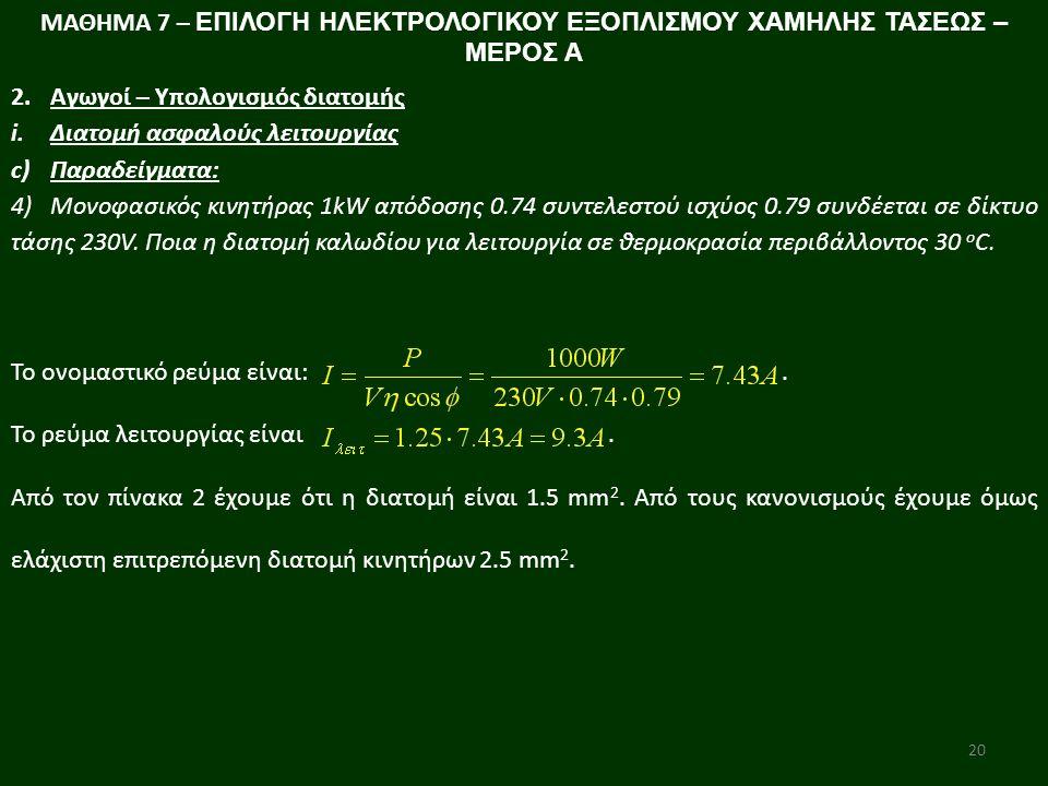 20 ΜΑΘΗΜΑ 7 – ΕΠΙΛΟΓΗ ΗΛΕΚΤΡΟΛΟΓΙΚΟΥ ΕΞΟΠΛΙΣΜΟΥ ΧΑΜΗΛΗΣ ΤΑΣΕΩΣ – ΜΕΡΟΣ Α 2.Αγωγοί – Υπολογισμός διατομής i.Διατομή ασφαλούς λειτουργίας c)Παραδείγματα: 4)Μονοφασικός κινητήρας 1kW απόδοσης 0.74 συντελεστού ισχύος 0.79 συνδέεται σε δίκτυο τάσης 230V.