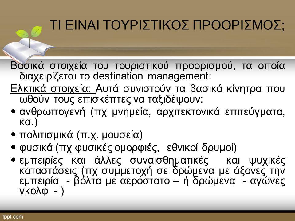 ΤΙ ΕΙΝΑΙ ΤΟΥΡΙΣΤΙΚΟΣ ΠΡΟΟΡΙΣΜΟΣ; Βασικά στοιχεία του τουριστικού προορισμού, τα οποία διαχειρίζεται το destination management: Ελκτικά στοιχεία: Αυτά συνιστούν τα βασικά κίνητρα που ωθούν τους επισκέπτες να ταξιδέψουν: ανθρωπογενή (πχ μνημεία, αρχιτεκτονικά επιτεύγματα, κα.) πολιτισμικά (π.χ.