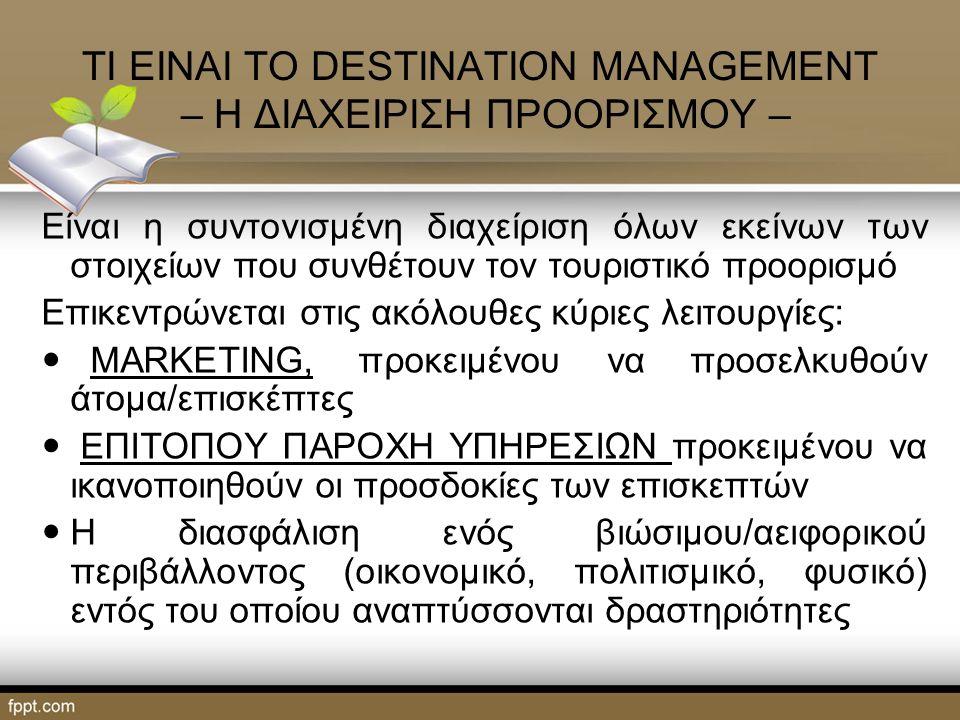 ΤΙ ΕΙΝΑΙ ΤΟ DESTINATION MANAGEMENT – Η ΔΙΑΧΕΙΡΙΣΗ ΠΡΟΟΡΙΣΜΟΥ – Είναι η συντονισμένη διαχείριση όλων εκείνων των στοιχείων που συνθέτουν τον τουριστικό προορισμό Επικεντρώνεται στις ακόλουθες κύριες λειτουργίες: MARKETING, προκειμένου να προσελκυθούν άτομα/επισκέπτες ΕΠΙΤΟΠΟΥ ΠΑΡΟΧΗ ΥΠΗΡΕΣΙΩΝ προκειμένου να ικανοποιηθούν οι προσδοκίες των επισκεπτών Η διασφάλιση ενός βιώσιμου/αειφορικού περιβάλλοντος (οικονομικό, πολιτισμικό, φυσικό) εντός του οποίου αναπτύσσονται δραστηριότητες