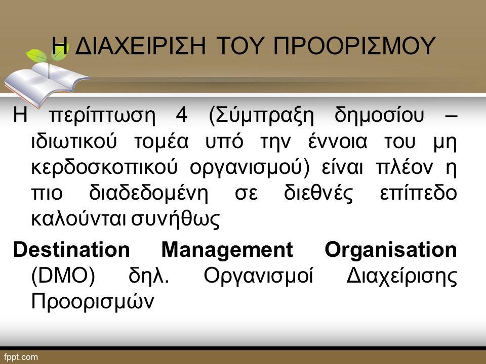 Η ΔΙΑΧΕΙΡΙΣΗ ΤΟΥ ΠΡΟΟΡΙΣΜΟΥ Η περίπτωση 4 (Σύμπραξη δημοσίου – ιδιωτικού τομέα υπό την έννοια του μη κερδοσκοπικού οργανισμού) είναι πλέον η πιο διαδεδομένη σε διεθνές επίπεδο καλούνται συνήθως Destination Management Organisation (DMO) δηλ.