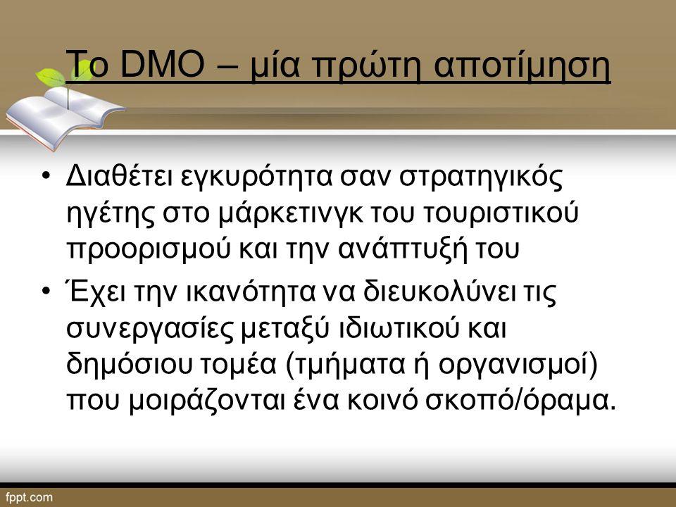 Το DMO – μία πρώτη αποτίμηση Διαθέτει εγκυρότητα σαν στρατηγικός ηγέτης στο μάρκετινγκ του τουριστικού προορισμού και την ανάπτυξή του Έχει την ικανότητα να διευκολύνει τις συνεργασίες μεταξύ ιδιωτικού και δημόσιου τομέα (τμήματα ή οργανισμοί) που μοιράζονται ένα κοινό σκοπό/όραμα.