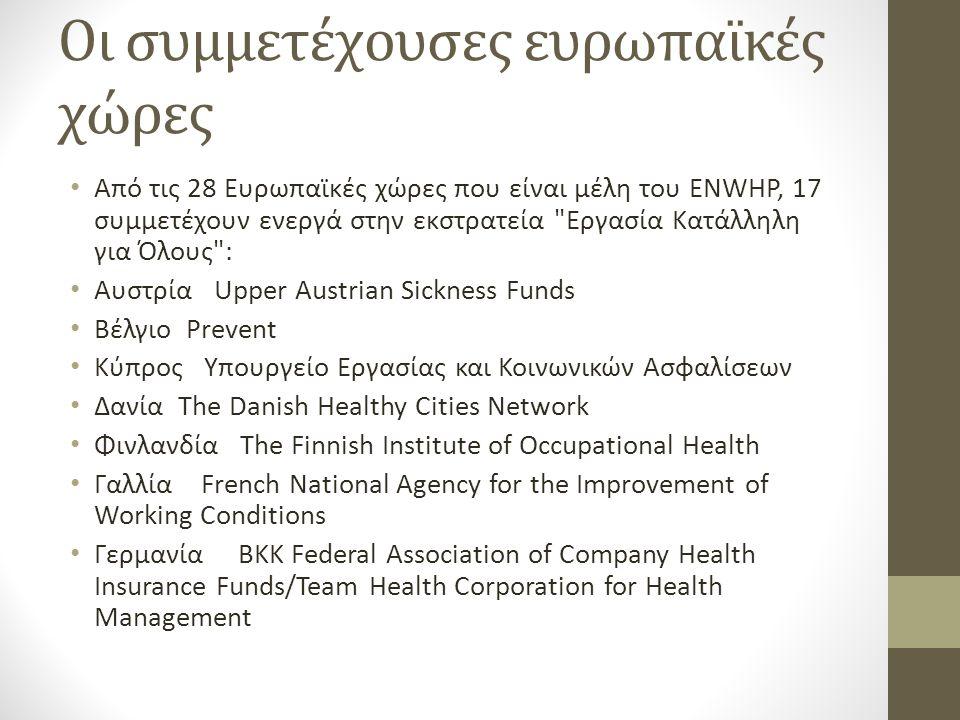 Οι συμμετέχουσες ευρωπαϊκές χώρες Από τις 28 Ευρωπαϊκές χώρες που είναι μέλη του ENWHP, 17 συμμετέχουν ενεργά στην εκστρατεία Εργασία Κατάλληλη για Όλους : Αυστρία Upper Austrian Sickness Funds Βέλγιο Prevent Κύπρος Υπουργείο Εργασίας και Κοινωνικών Ασφαλίσεων Δανία The Danish Healthy Cities Network Φινλανδία The Finnish Institute of Occupational Health Γαλλία French National Agency for the Improvement of Working Conditions Γερμανία BKK Federal Association of Company Health Insurance Funds/Team Health Corporation for Health Management