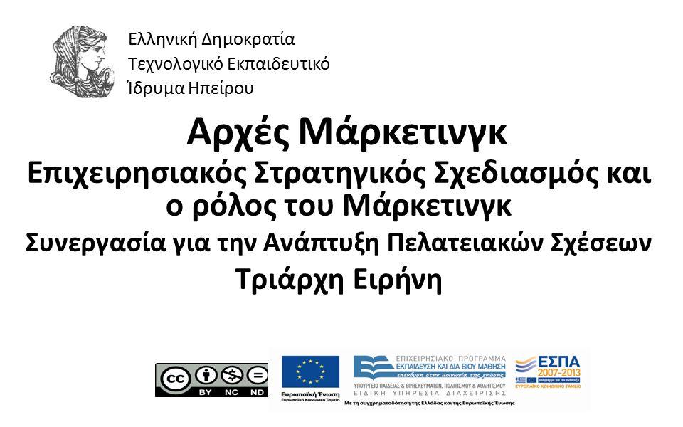 1 Αρχές Μάρκετινγκ Επιχειρησιακός Στρατηγικός Σχεδιασμός και ο ρόλος του Μάρκετινγκ Συνεργασία για την Ανάπτυξη Πελατειακών Σχέσεων Τριάρχη Ειρήνη Ελληνική Δημοκρατία Τεχνολογικό Εκπαιδευτικό Ίδρυμα Ηπείρου
