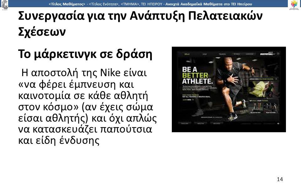 1414 -,, ΤΕΙ ΗΠΕΙΡΟΥ - Ανοιχτά Ακαδημαϊκά Μαθήματα στο ΤΕΙ Ηπείρου Συνεργασία για την Ανάπτυξη Πελατειακών Σχέσεων Το μάρκετινγκ σε δράση Η αποστολή της Nike είναι «να φέρει έμπνευση και καινοτομία σε κάθε αθλητή στον κόσμο» (αν έχεις σώμα είσαι αθλητής) και όχι απλώς να κατασκευάζει παπούτσια και είδη ένδυσης 14