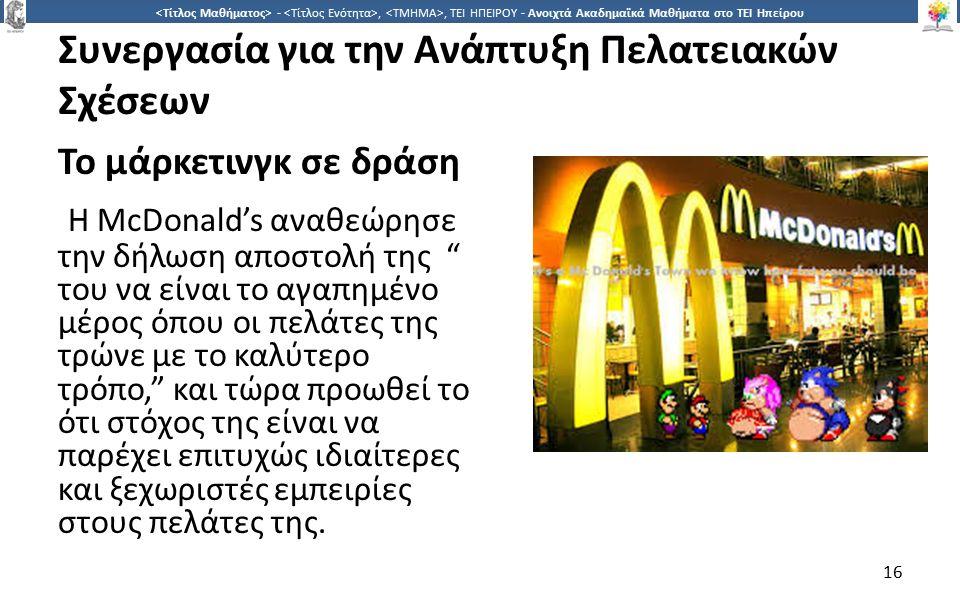 1616 -,, ΤΕΙ ΗΠΕΙΡΟΥ - Ανοιχτά Ακαδημαϊκά Μαθήματα στο ΤΕΙ Ηπείρου Συνεργασία για την Ανάπτυξη Πελατειακών Σχέσεων Το μάρκετινγκ σε δράση Η McDonald's