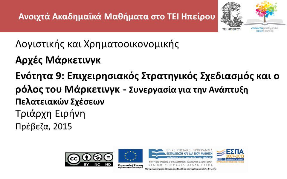 2 Λογιστικής και Χρηματοοικονομικής Αρχές Μάρκετινγκ Ενότητα 9: Επιχειρησιακός Στρατηγικός Σχεδιασμός και ο ρόλος του Μάρκετινγκ - Συνεργασία για την Ανάπτυξη Πελατειακών Σχέσεων Τριάρχη Ειρήνη Πρέβεζα, 2015 Ανοιχτά Ακαδημαϊκά Μαθήματα στο ΤΕΙ Ηπείρου