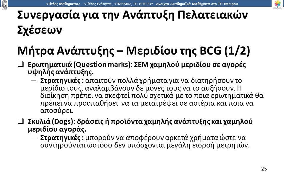 2525 -,, ΤΕΙ ΗΠΕΙΡΟΥ - Ανοιχτά Ακαδημαϊκά Μαθήματα στο ΤΕΙ Ηπείρου Συνεργασία για την Ανάπτυξη Πελατειακών Σχέσεων Μήτρα Ανάπτυξης – Μεριδίου της BCG (1/2)  Ερωτηματικά (Question marks): ΣΕΜ χαμηλού μεριδίου σε αγορές υψηλής ανάπτυξης.