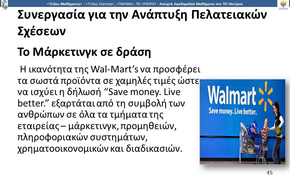 4545 -,, ΤΕΙ ΗΠΕΙΡΟΥ - Ανοιχτά Ακαδημαϊκά Μαθήματα στο ΤΕΙ Ηπείρου Συνεργασία για την Ανάπτυξη Πελατειακών Σχέσεων Το Μάρκετινγκ σε δράση Η ικανότητα της Wal-Mart's να προσφέρει τα σωστά προϊόντα σε χαμηλές τιμές ώστε να ισχύει η δήλωσή Save money.