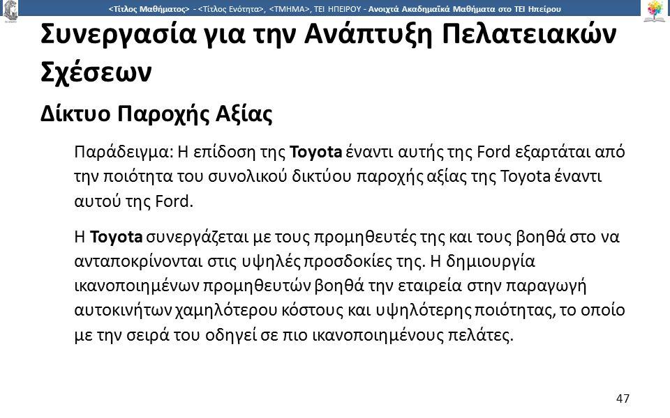 4747 -,, ΤΕΙ ΗΠΕΙΡΟΥ - Ανοιχτά Ακαδημαϊκά Μαθήματα στο ΤΕΙ Ηπείρου Συνεργασία για την Ανάπτυξη Πελατειακών Σχέσεων Δίκτυο Παροχής Αξίας Παράδειγμα: Η επίδοση της Toyota έναντι αυτής της Ford εξαρτάται από την ποιότητα του συνολικού δικτύου παροχής αξίας της Toyota έναντι αυτού της Ford.