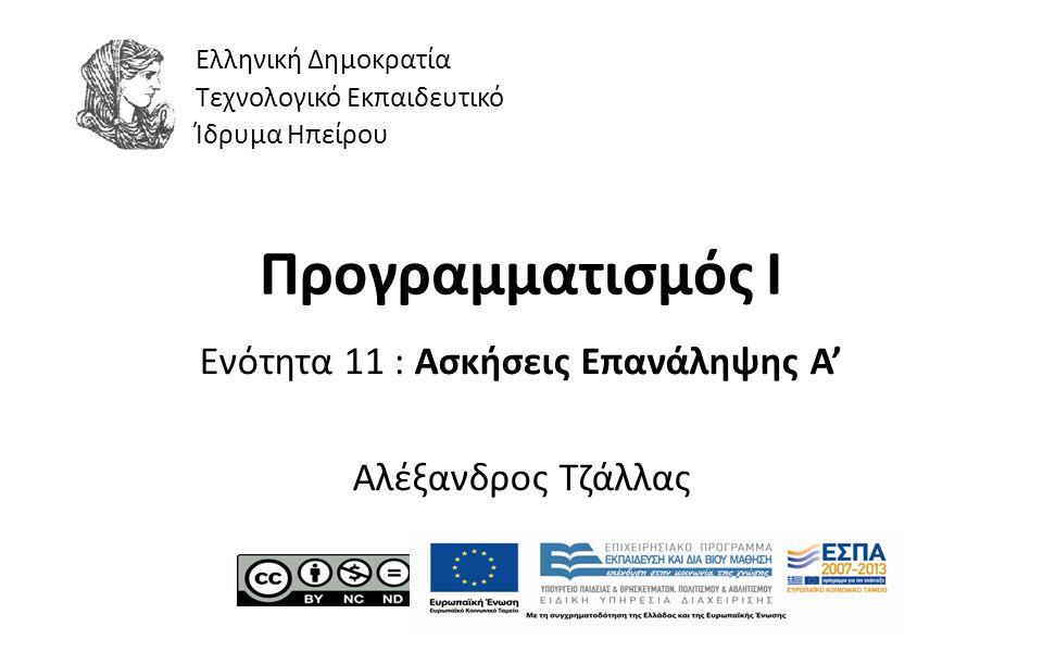 1 Προγραμματισμός Ι Ενότητα 11 : Ασκήσεις Επανάληψης Α' Αλέξανδρος Τζάλλας Ελληνική Δημοκρατία Τεχνολογικό Εκπαιδευτικό Ίδρυμα Ηπείρου
