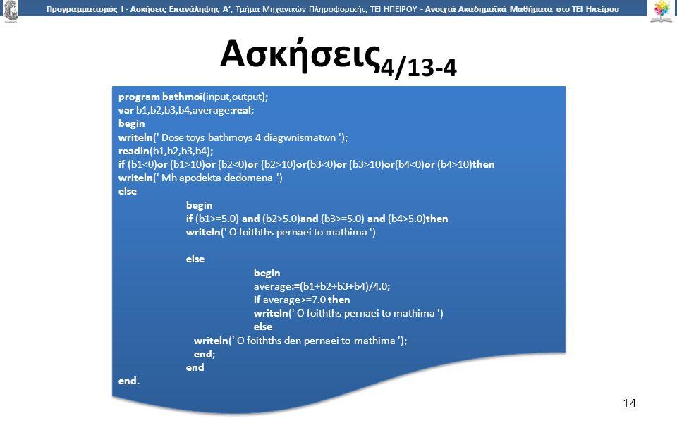 1414 Προγραμματισμός Ι - Ασκήσεις Επανάληψης Α', Τμήμα Μηχανικών Πληροφορικής, ΤΕΙ ΗΠΕΙΡΟΥ - Ανοιχτά Ακαδημαϊκά Μαθήματα στο ΤΕΙ Ηπείρου Ασκήσεις 4/13-4 14 program bathmoi(input,output); var b1,b2,b3,b4,average:real; begin writeln( Dose toys bathmoys 4 diagwnismatwn ); readln(b1,b2,b3,b4); if (b1 10)or (b2 10)or(b3 10)or(b4 10)then writeln( Mh apodekta dedomena ) else begin if (b1>=5.0) and (b2>5.0)and (b3>=5.0) and (b4>5.0)then writeln( O foithths pernaei to mathima ) else begin average:=(b1+b2+b3+b4)/4.0; if average>=7.0 then writeln( O foithths pernaei to mathima ) else writeln( O foithths den pernaei to mathima ); end; end end.