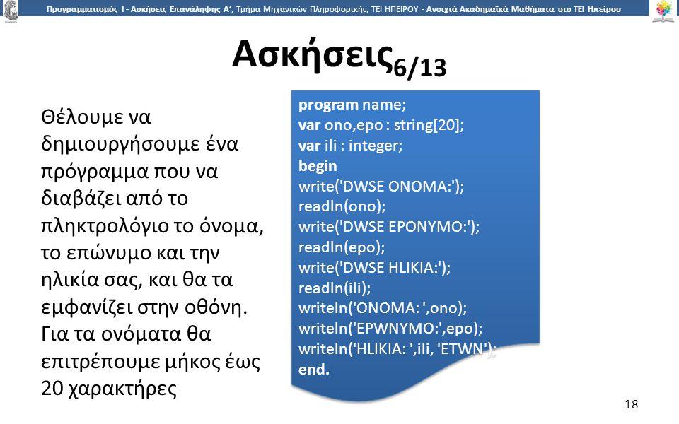 1818 Προγραμματισμός Ι - Ασκήσεις Επανάληψης Α', Τμήμα Μηχανικών Πληροφορικής, ΤΕΙ ΗΠΕΙΡΟΥ - Ανοιχτά Ακαδημαϊκά Μαθήματα στο ΤΕΙ Ηπείρου Ασκήσεις 6/13 18 Θέλουμε να δημιουργήσουμε ένα πρόγραμμα που να διαβάζει από το πληκτρολόγιο το όνομα, το επώνυμο και την ηλικία σας, και θα τα εμφανίζει στην οθόνη.
