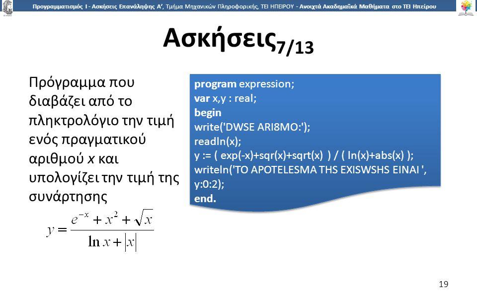 1919 Προγραμματισμός Ι - Ασκήσεις Επανάληψης Α', Τμήμα Μηχανικών Πληροφορικής, ΤΕΙ ΗΠΕΙΡΟΥ - Ανοιχτά Ακαδημαϊκά Μαθήματα στο ΤΕΙ Ηπείρου Ασκήσεις 7/13 19 Πρόγραμμα που διαβάζει από το πληκτρολόγιο την τιμή ενός πραγματικού αριθμού x και υπολογίζει την τιμή της συνάρτησης program expression; var x,y : real; begin write( DWSE ARI8MO: ); readln(x); y := ( exp(-x)+sqr(x)+sqrt(x) ) / ( ln(x)+abs(x) ); writeln( TO APOTELESMA THS EXISWSHS EINAI , y:0:2); end.