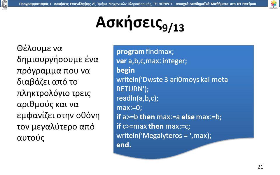 2121 Προγραμματισμός Ι - Ασκήσεις Επανάληψης Α', Τμήμα Μηχανικών Πληροφορικής, ΤΕΙ ΗΠΕΙΡΟΥ - Ανοιχτά Ακαδημαϊκά Μαθήματα στο ΤΕΙ Ηπείρου Ασκήσεις 9/13 21 Θέλουμε να δημιουργήσουμε ένα πρόγραμμα που να διαβάζει από το πληκτρολόγιο τρεις αριθμούς και να εμφανίζει στην οθόνη τον μεγαλύτερο από αυτούς program findmax; var a,b,c,max: integer; begin writeln( Dwste 3 ari0moys kai meta RETURN ); readln(a,b,c); max:=0; if a>=b then max:=a else max:=b; if c>=max then max:=c; writeln( Megalyteros = ,max); end.