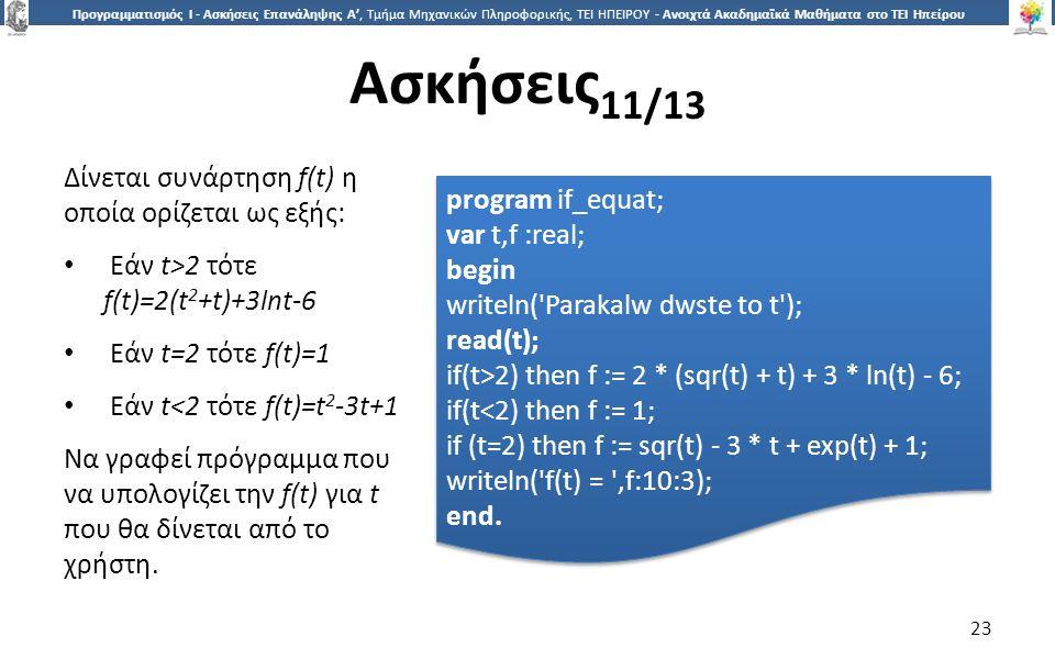 2323 Προγραμματισμός Ι - Ασκήσεις Επανάληψης Α', Τμήμα Μηχανικών Πληροφορικής, ΤΕΙ ΗΠΕΙΡΟΥ - Ανοιχτά Ακαδημαϊκά Μαθήματα στο ΤΕΙ Ηπείρου Ασκήσεις 11/13 23 Δίνεται συνάρτηση f(t) η οποία ορίζεται ως εξής: Εάν t>2 τότε f(t)=2(t 2 +t)+3lnt-6 Εάν t=2 τότε f(t)=1 Εάν t<2 τότε f(t)=t 2 -3t+1 Να γραφεί πρόγραμμα που να υπολογίζει την f(t) για t που θα δίνεται από το χρήστη.