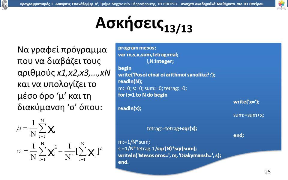 2525 Προγραμματισμός Ι - Ασκήσεις Επανάληψης Α', Τμήμα Μηχανικών Πληροφορικής, ΤΕΙ ΗΠΕΙΡΟΥ - Ανοιχτά Ακαδημαϊκά Μαθήματα στο ΤΕΙ Ηπείρου Ασκήσεις 13/13 25 Να γραφεί πρόγραμμα που να διαβάζει τους αριθμούς x1,x2,x3,…,xN και να υπολογίζει το μέσο όρο 'μ' και τη διακύμανση 'σ' όπου: program mesos; var m,s,x,sum,tetrag:real; i,N:integer; begin write( Posoi einai oi arithmoi synolika : ); readln(N); m:=0; s:=0; sum:=0; tetrag:=0; for i:=1 to N do begin write( x= ); readln(x); sum:=sum+x; tetrag:=tetrag+sqr(x); end; m:=1/N*sum; s:=1/N*tetrag-1/sqr(N)*sqr(sum); writeln( Mesos oros= , m, Diakymansh= , s); end.
